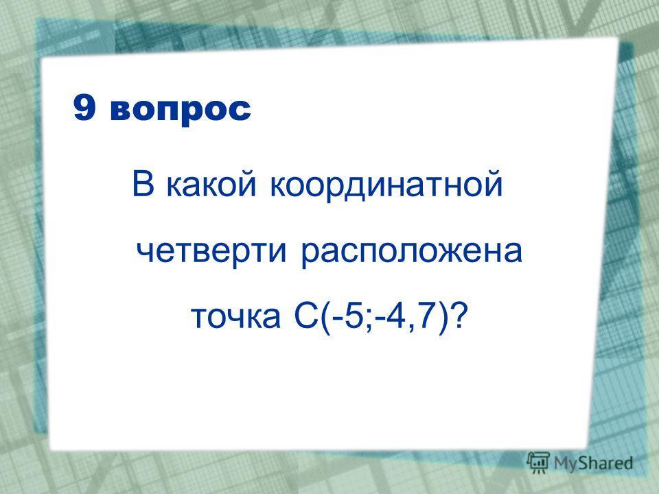 9 вопрос В какой координатной четверти расположена точка С(-5;-4,7)?
