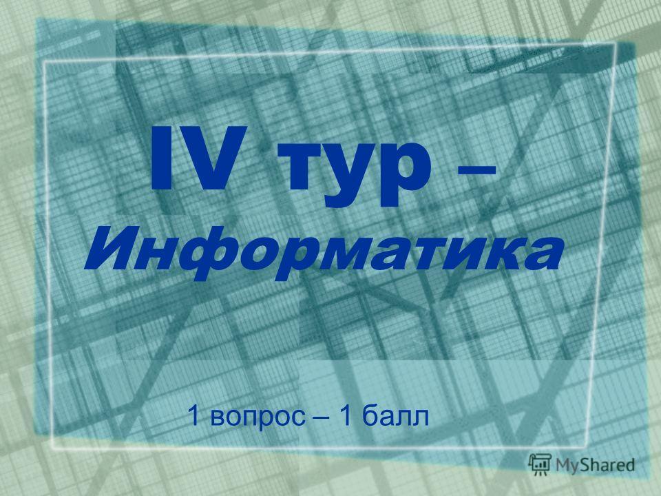 IV тур – Информатика 1 вопрос – 1 балл