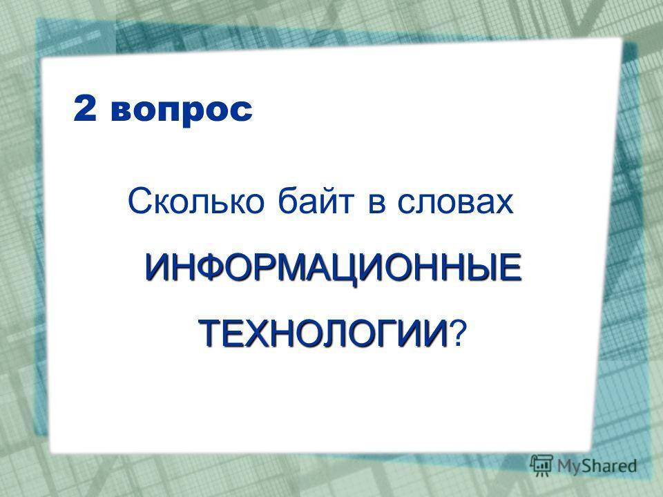 2 вопрос ИНФОРМАЦИОННЫЕ ТЕХНОЛОГИИ Сколько байт в словах ИНФОРМАЦИОННЫЕ ТЕХНОЛОГИИ?