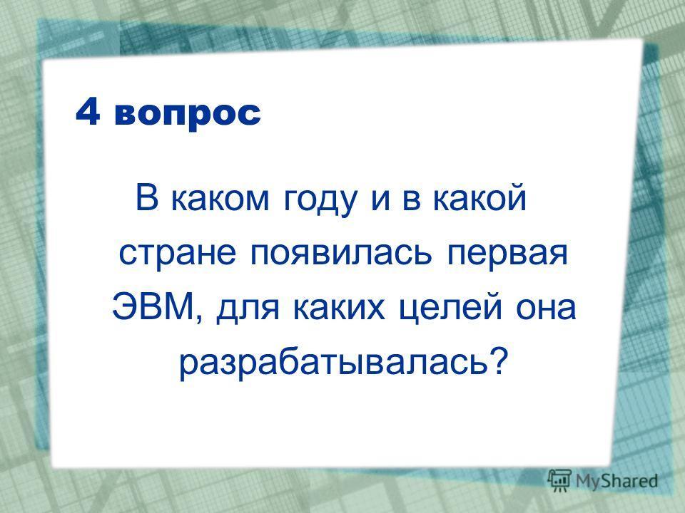 4 вопрос В каком году и в какой стране появилась первая ЭВМ, для каких целей она разрабатывалась?