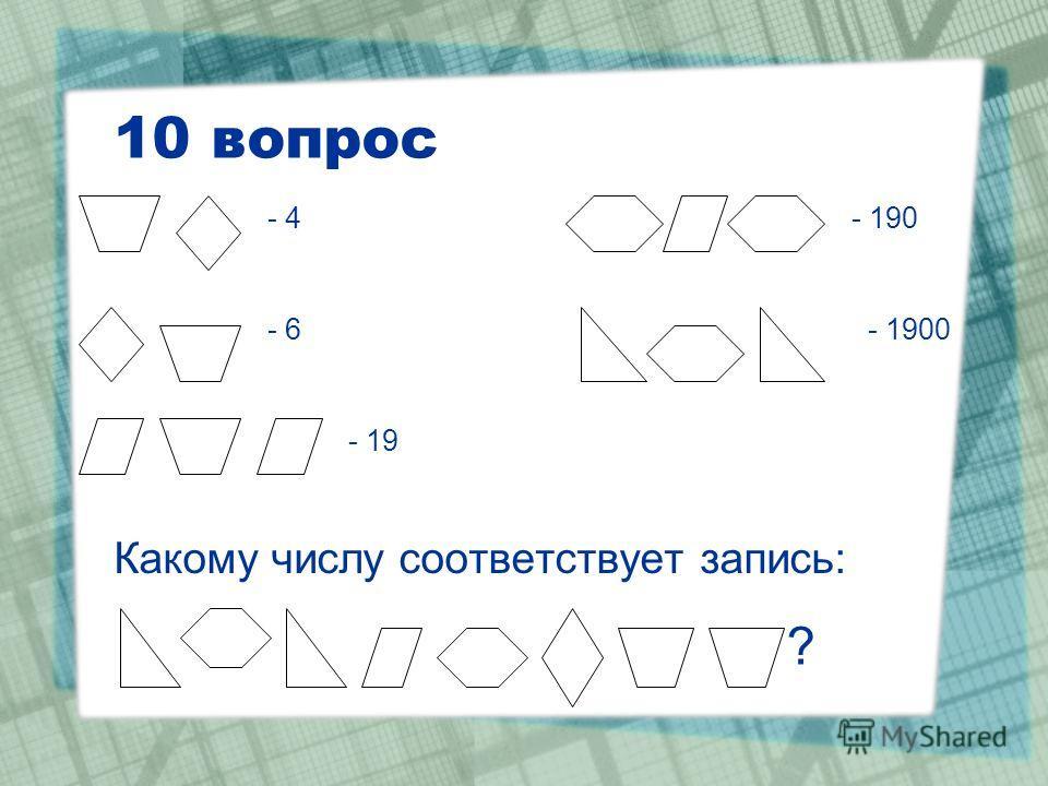 10 вопрос Какому числу соответствует запись: - 4 - 6 - 19 - 190 - 1900 ?