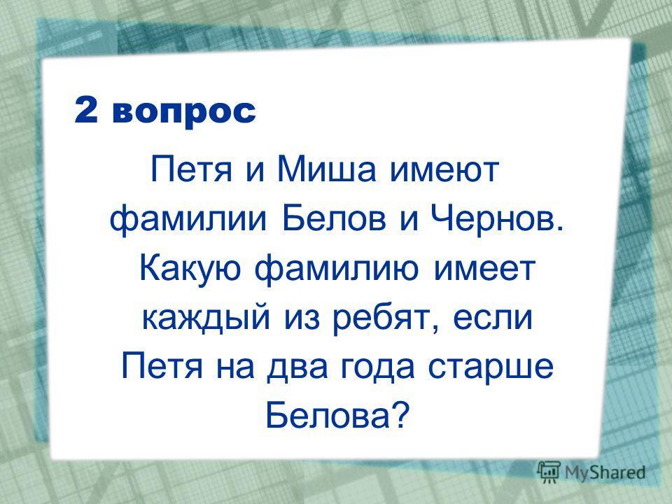 2 вопрос Петя и Миша имеют фамилии Белов и Чернов. Какую фамилию имеет каждый из ребят, если Петя на два года старше Белова?