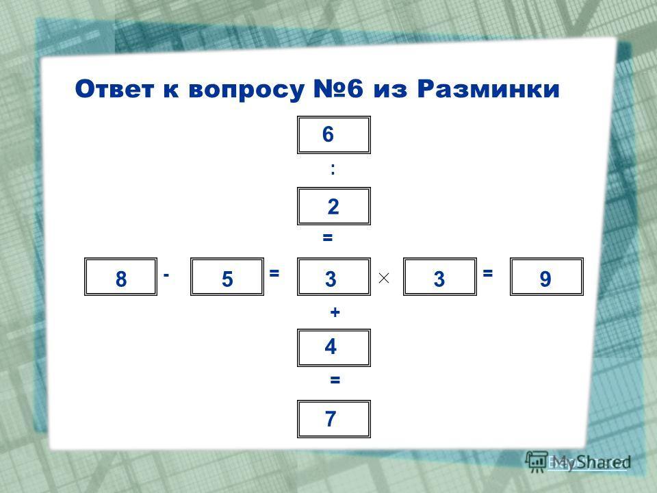 Ответ к вопросу 6 из Разминки : = + = -== 6 2 3 4 7 8539 Вернуться
