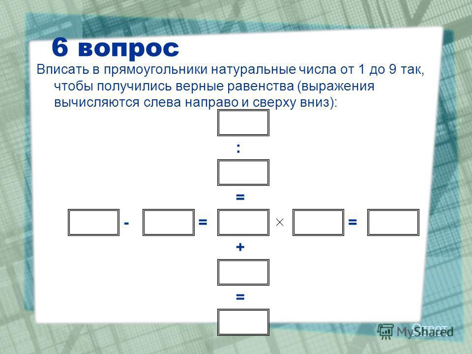 6 вопрос Вписать в прямоугольники натуральные числа от 1 до 9 так, чтобы получились верные равенства (выражения вычисляются слева направо и сверху вниз): : = + = -== Ответ