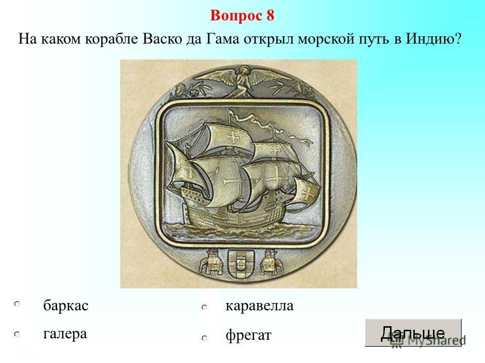каравеллабаркас галера Вопрос 8 На каком корабле Васко да Гама открыл морской путь в Индию? фрегат