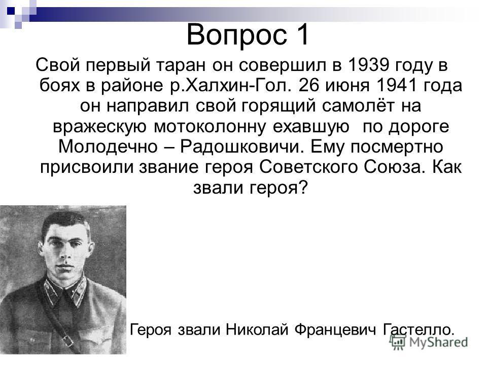 Вопрос 1 Свой первый таран он совершил в 1939 году в боях в районе р.Халхин-Гол. 26 июня 1941 года он направил свой горящий самолёт на вражескую мотоколонну ехавшую по дороге Молодечно – Радошковичи. Ему посмертно присвоили звание героя Советского Со