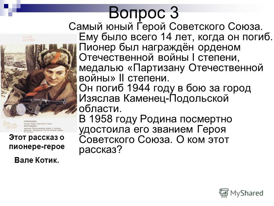 Вопрос 3 Самый юный Герой Советского Союза. Ему было всего 14 лет, когда он погиб. Пионер был награждён орденом Отечественной войны I степени, медалью «Партизану Отечественной войны» II степени. Он погиб 1944 году в бою за город Изяслав Каменец-Подол