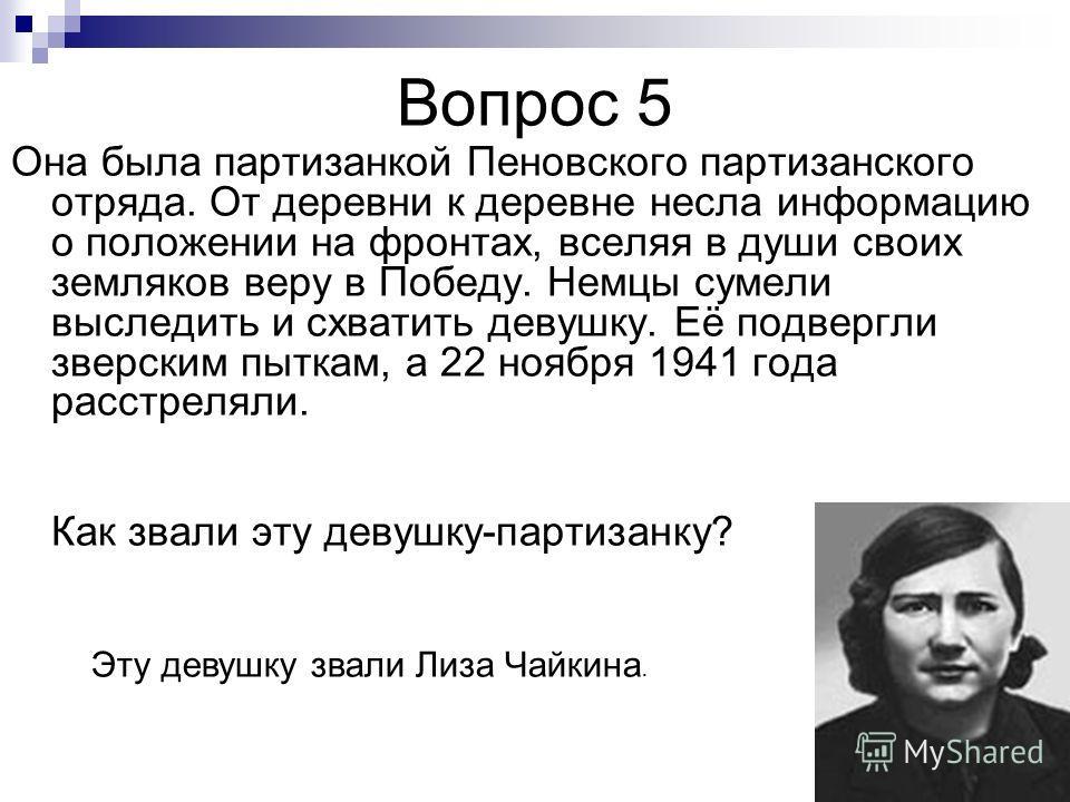 Вопрос 5 Она была партизанкой Пеновского партизанского отряда. От деревни к деревне несла информацию о положении на фронтах, вселяя в души своих земляков веру в Победу. Немцы сумели выследить и схватить девушку. Её подвергли зверским пыткам, а 22 ноя