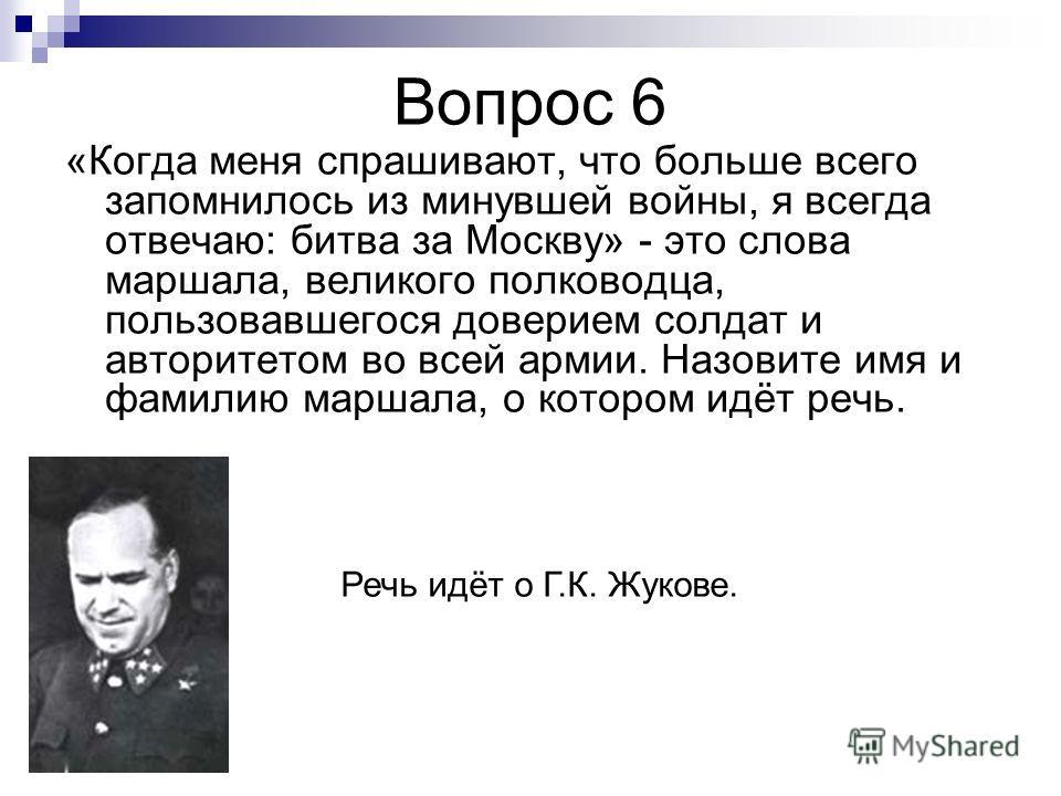 Вопрос 6 «Когда меня спрашивают, что больше всего запомнилось из минувшей войны, я всегда отвечаю: битва за Москву» - это слова маршала, великого полководца, пользовавшегося доверием солдат и авторитетом во всей армии. Назовите имя и фамилию маршала,