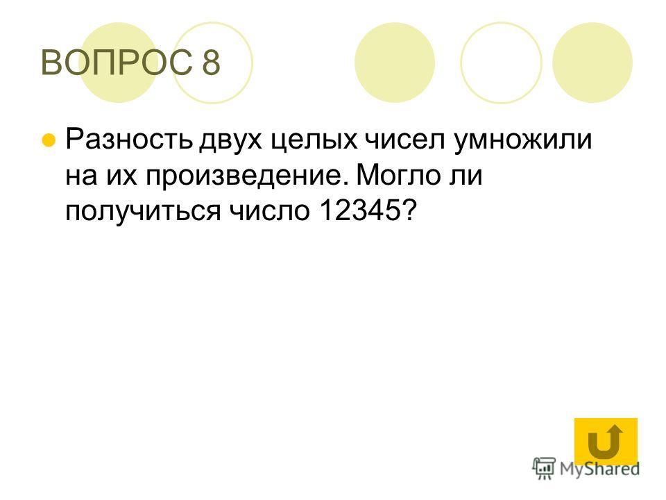 ВОПРОС 8 Разность двух целых чисел умножили на их произведение. Могло ли получиться число 12345?