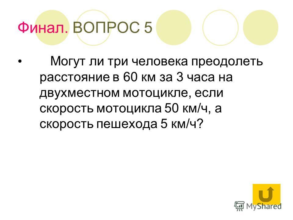 Финал. ВОПРОС 5 Могут ли три человека преодолеть расстояние в 60 км за 3 часа на двухместном мотоцикле, если скорость мотоцикла 50 км/ч, а скорость пешехода 5 км/ч?