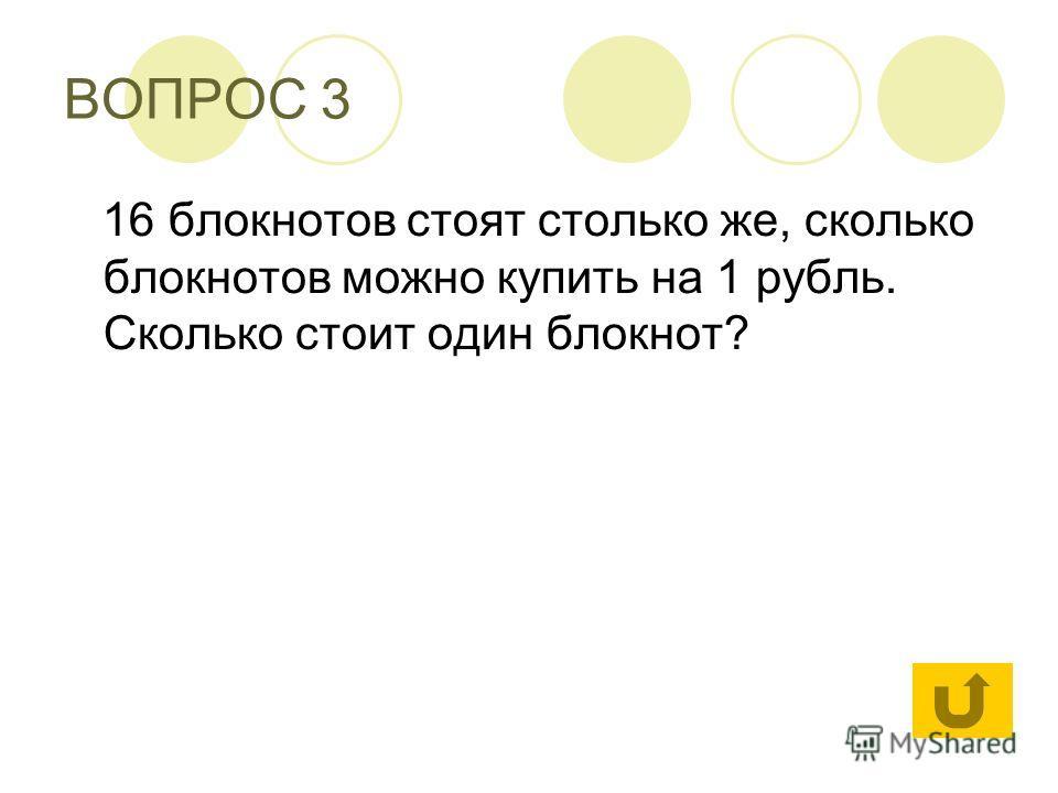 ВОПРОС 3 16 блокнотов стоят столько же, сколько блокнотов можно купить на 1 рубль. Сколько стоит один блокнот?