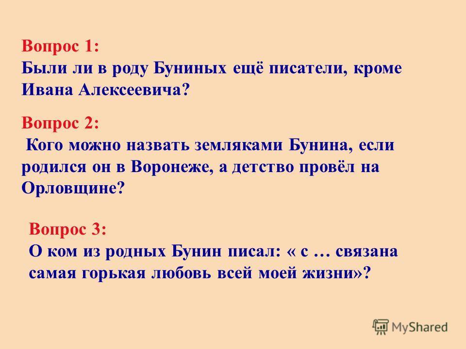 Вопрос 1: Были ли в роду Буниных ещё писатели, кроме Ивана Алексеевича? Вопрос 2: Кого можно назвать земляками Бунина, если родился он в Воронеже, а детство провёл на Орловщине? Вопрос 3: О ком из родных Бунин писал: « с … связана самая горькая любов