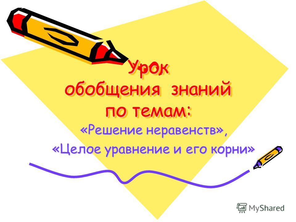 Урок обобщения знаний по темам: «Решение неравенств», «Целое уравнение и его корни»