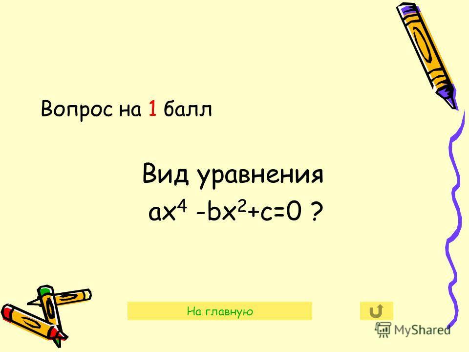 Вопрос на 1 балл Вид уравнения ах 4 -bх 2 +c=0 ? На главную