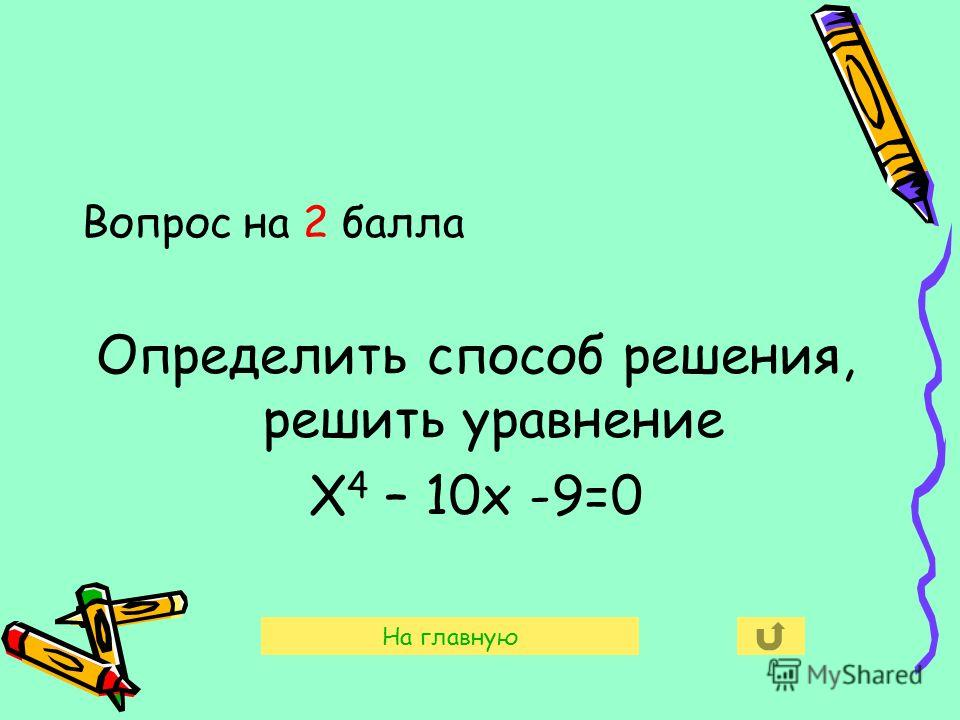 Вопрос на 2 балла Определить способ решения, решить уравнение Х 4 – 10х -9=0 На главную
