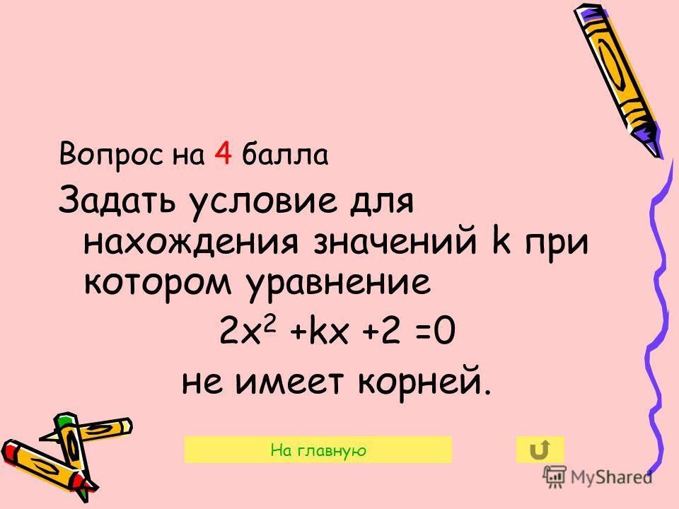 Вопрос на 4 балла Задать условие для нахождения значений k при котором уравнение 2х 2 +kх +2 =0 не имеет корней. На главную