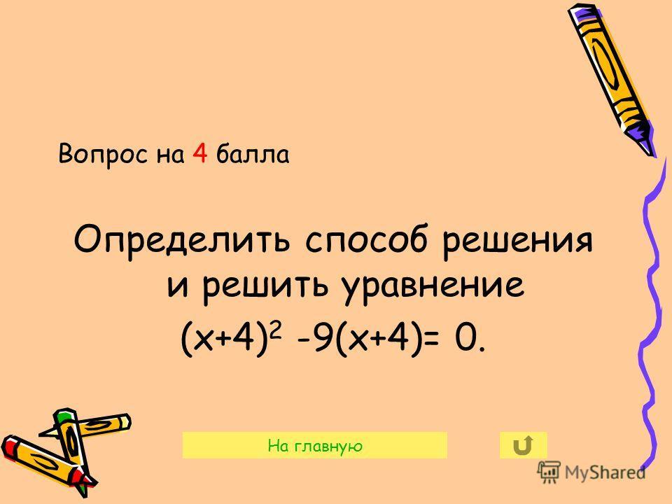 Вопрос на 4 балла Определить способ решения и решить уравнение (х+4) 2 -9(х+4)= 0. На главную