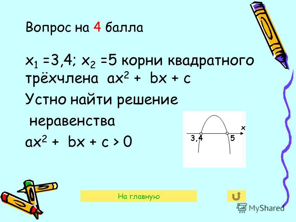 Вопрос на 4 балла х 1 =3,4; х 2 =5 корни квадратного трёхчлена ах 2 + bх + с Устно найти решение неравенства ах 2 + bх + с > 0 х 3,45