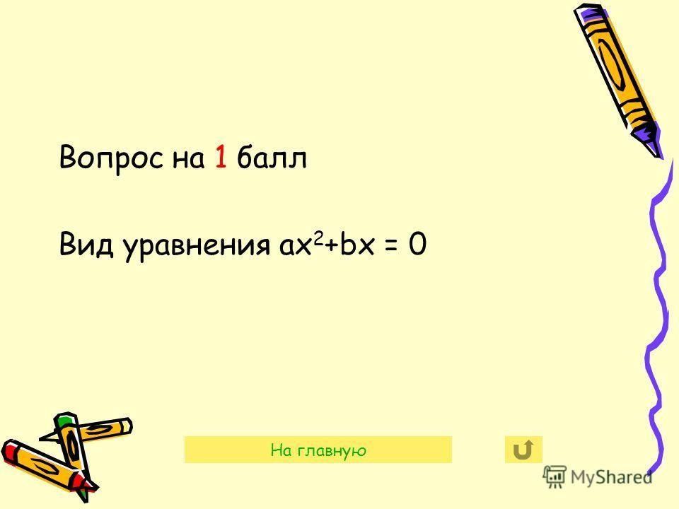 Вопрос на 1 балл Вид уравнения aх 2 +bх = 0 На главную