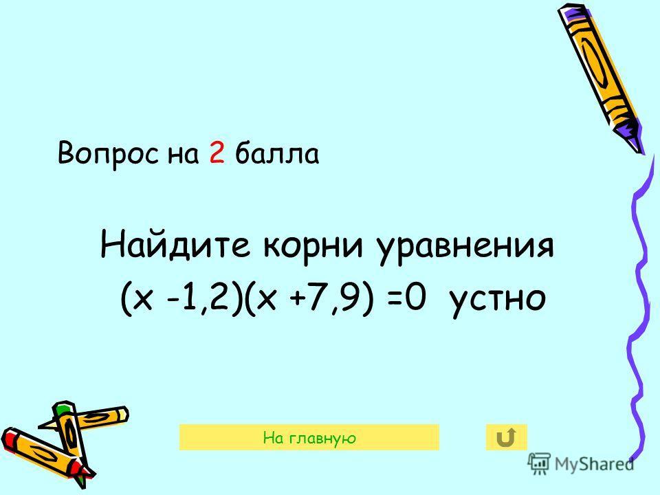 Вопрос на 2 балла Найдите корни уравнения (х -1,2)(х +7,9) =0 устно На главную