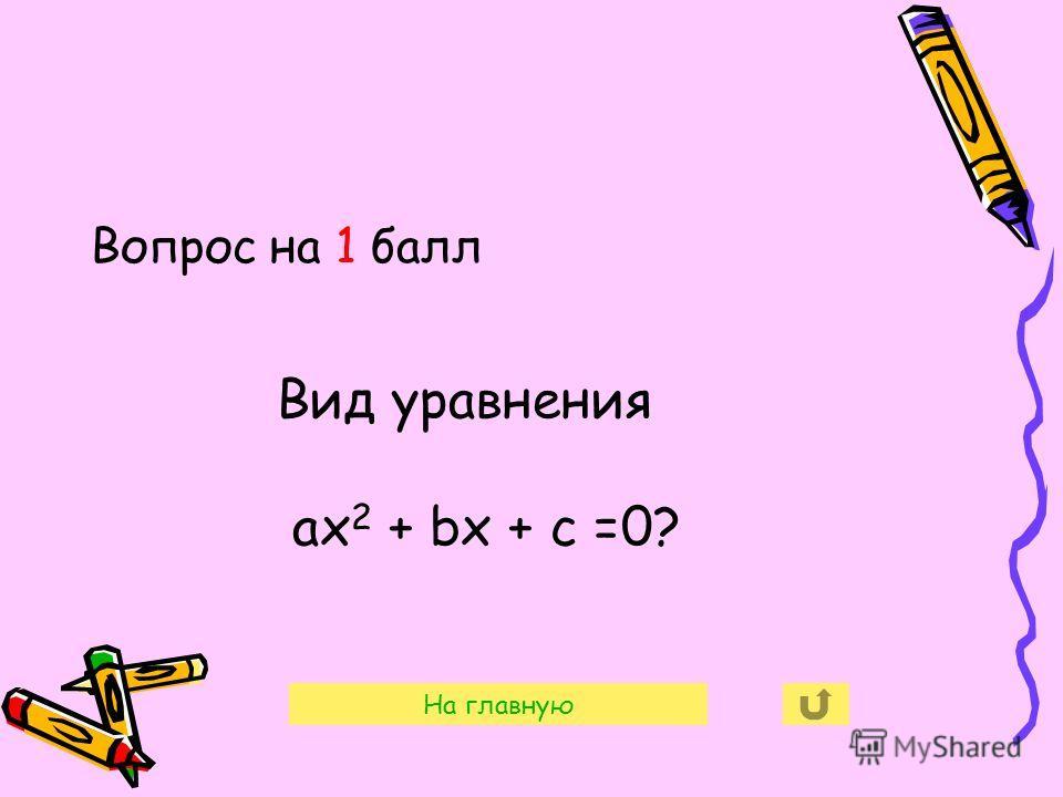 Вопрос на 1 балл На главную Вид уравнения ax 2 + bx + c =0?