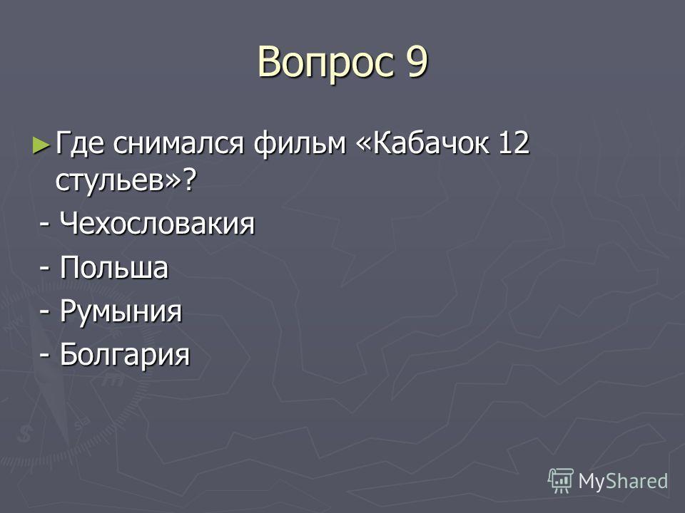 Вопрос 9 Где снимался фильм «Кабачок 12 стульев»? Где снимался фильм «Кабачок 12 стульев»? - Чехословакия - Чехословакия - Польша - Польша - Румыния - Румыния - Болгария - Болгария
