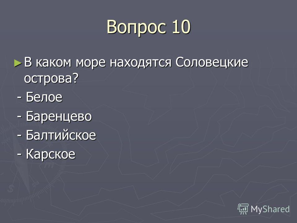Вопрос 10 В каком море находятся Соловецкие острова? В каком море находятся Соловецкие острова? - Белое - Белое - Баренцево - Баренцево - Балтийское - Балтийское - Карское - Карское