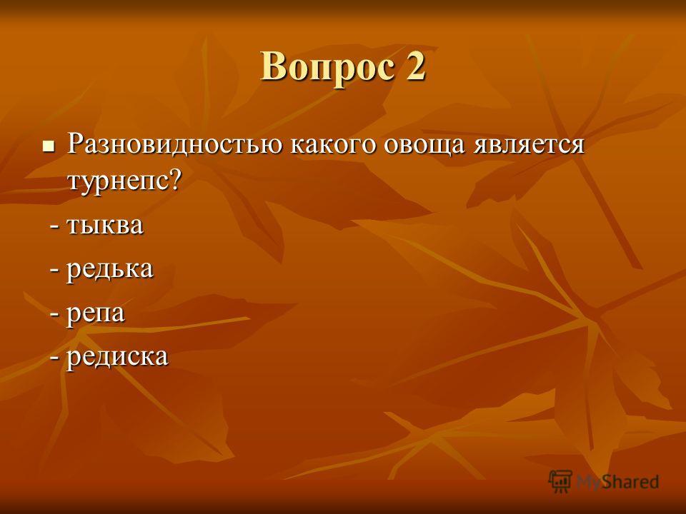 Вопрос 2 Разновидностью какого овоща является турнепс? Разновидностью какого овоща является турнепс? - тыква - тыква - редька - редька - репа - репа - редиска - редиска