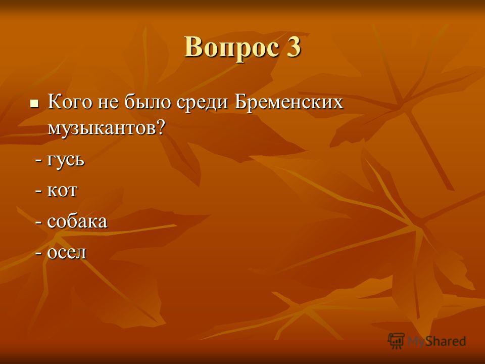 Вопрос 3 Кого не было среди Бременских музыкантов? Кого не было среди Бременских музыкантов? - гусь - гусь - кот - кот - собака - собака - осел - осел