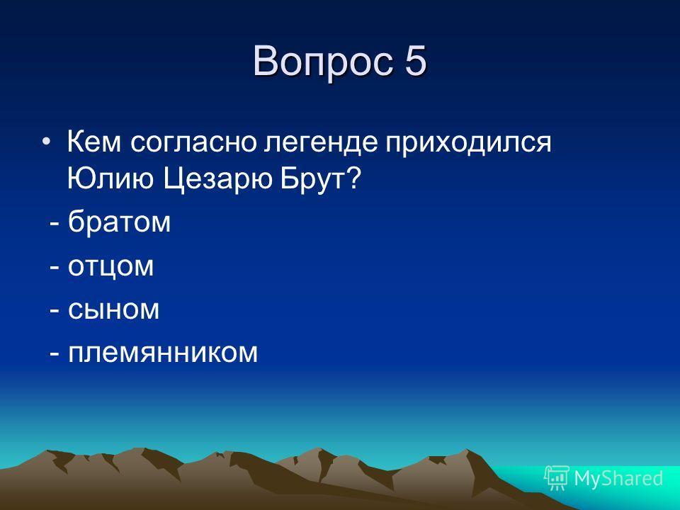 Вопрос 5 Кем согласно легенде приходился Юлию Цезарю Брут? - братом - отцом - сыном - племянником