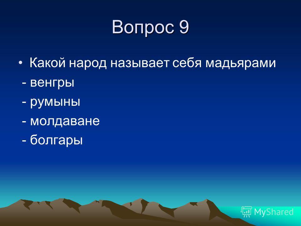 Вопрос 9 Какой народ называет себя мадьярами - венгры - румыны - молдаване - болгары