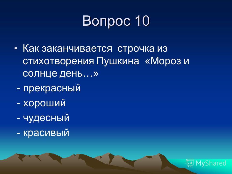 Вопрос 10 Как заканчивается строчка из стихотворения Пушкина «Мороз и солнце день…» - прекрасный - хороший - чудесный - красивый