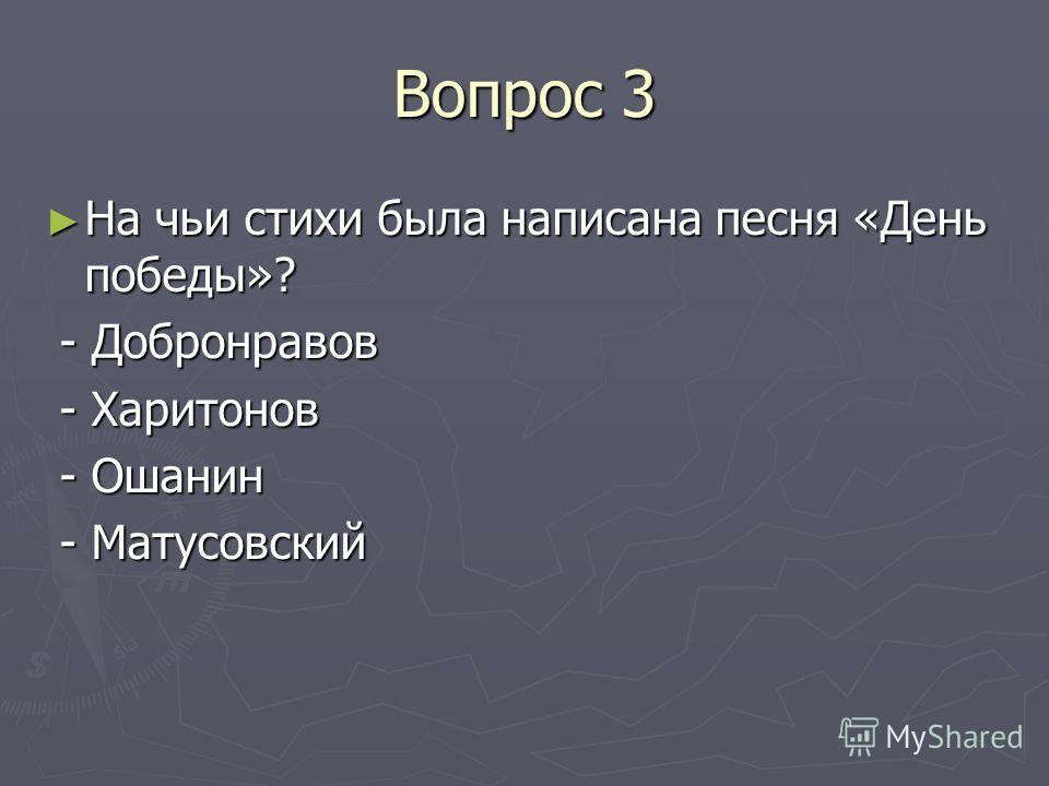 Вопрос 3 На чьи стихи была написана песня «День победы»? На чьи стихи была написана песня «День победы»? - Добронравов - Добронравов - Харитонов - Харитонов - Ошанин - Ошанин - Матусовский - Матусовский