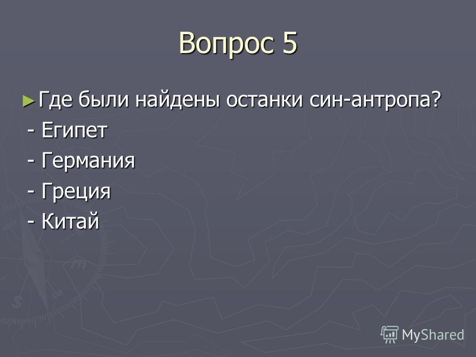Вопрос 5 Где были найдены останки син-антропа? Где были найдены останки син-антропа? - Египет - Египет - Германия - Германия - Греция - Греция - Китай - Китай