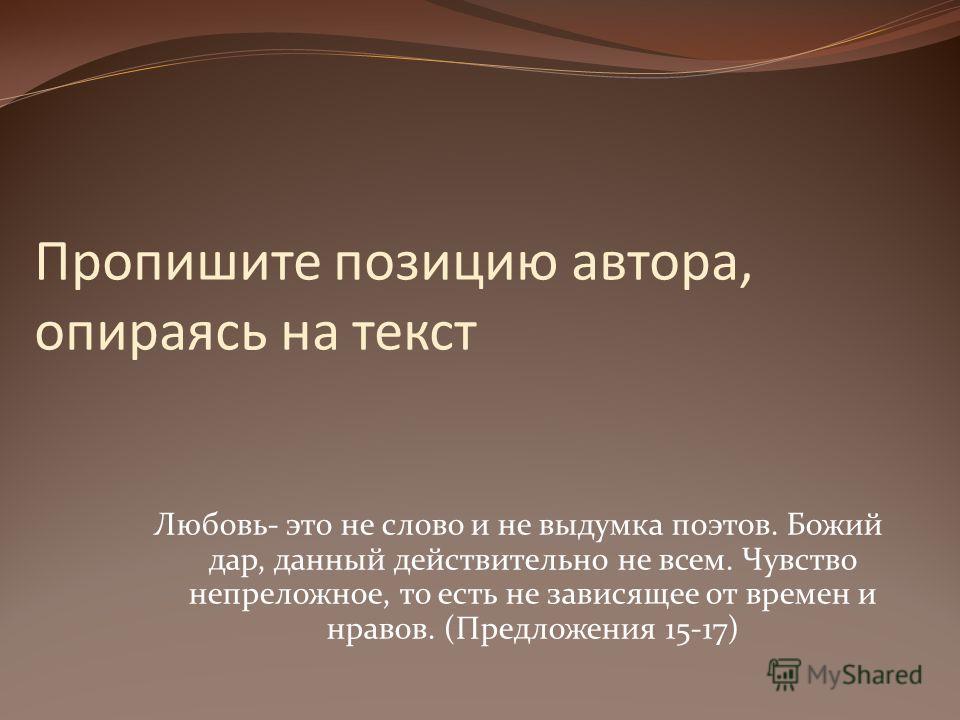 Пропишите позицию автора, опираясь на текст Любовь- это не слово и не выдумка поэтов. Божий дар, данный действительно не всем. Чувство непреложное, то есть не зависящее от времен и нравов. (Предложения 15-17)