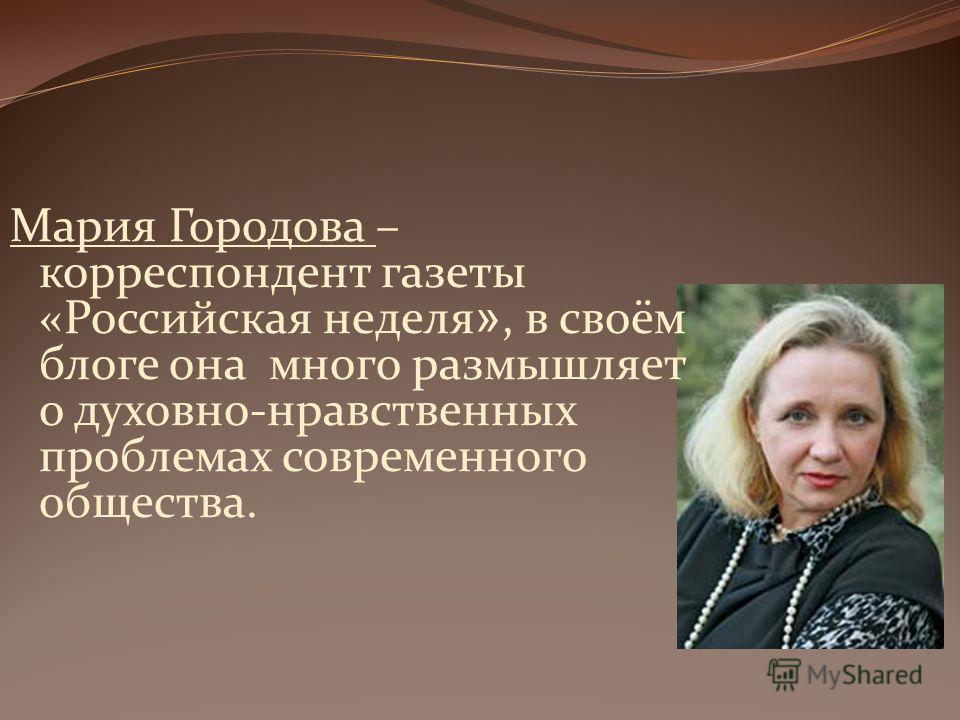 Мария Городова – корреспондент газеты «Российская неделя », в своём блоге она много размышляет о духовно-нравственных проблемах современного общества.