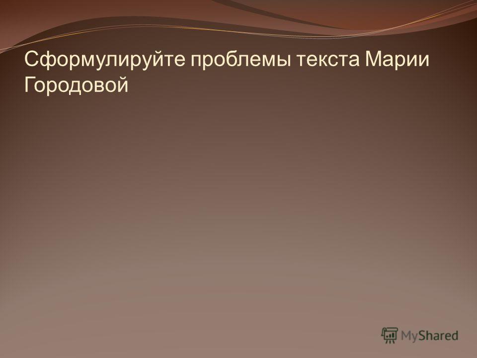 Сформулируйте проблемы текста Марии Городовой