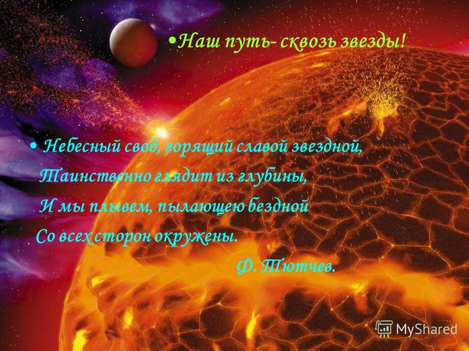 Наш путь- сквозь звезды! Небесный свод, горящий славой звездной, Таинственно глядит из глубины, И мы плывем, пылающею бездной Со всех сторон окружены. Ф. Тютчев.