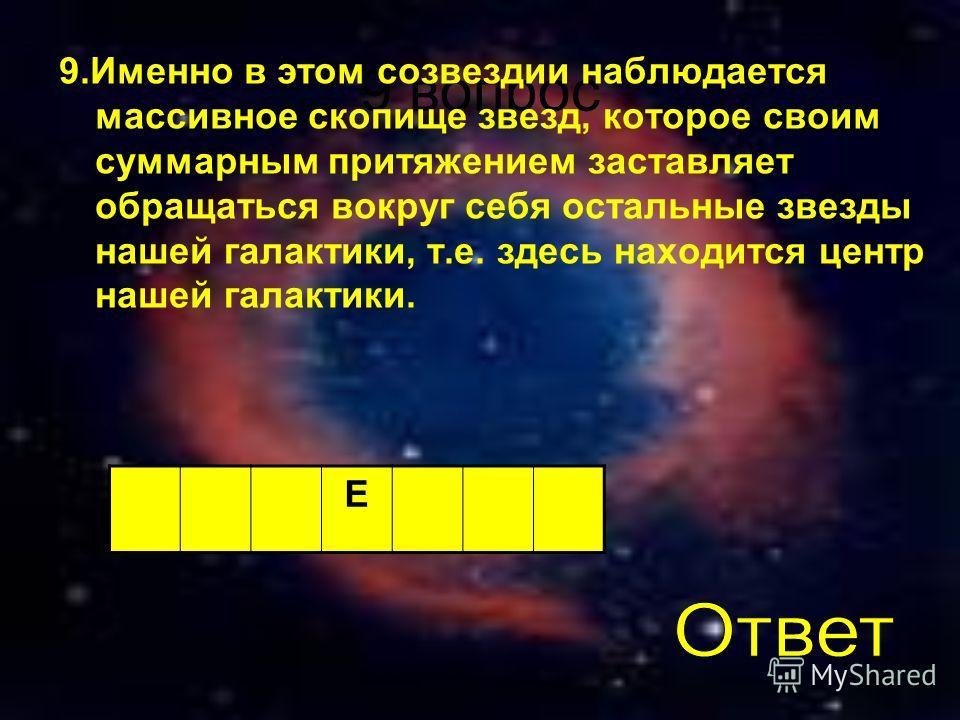 9 вопрос 9.Именно в этом созвездии наблюдается массивное скопище звезд, которое своим суммарным притяжением заставляет обращаться вокруг себя остальные звезды нашей галактики, т.е. здесь находится центр нашей галактики. Е