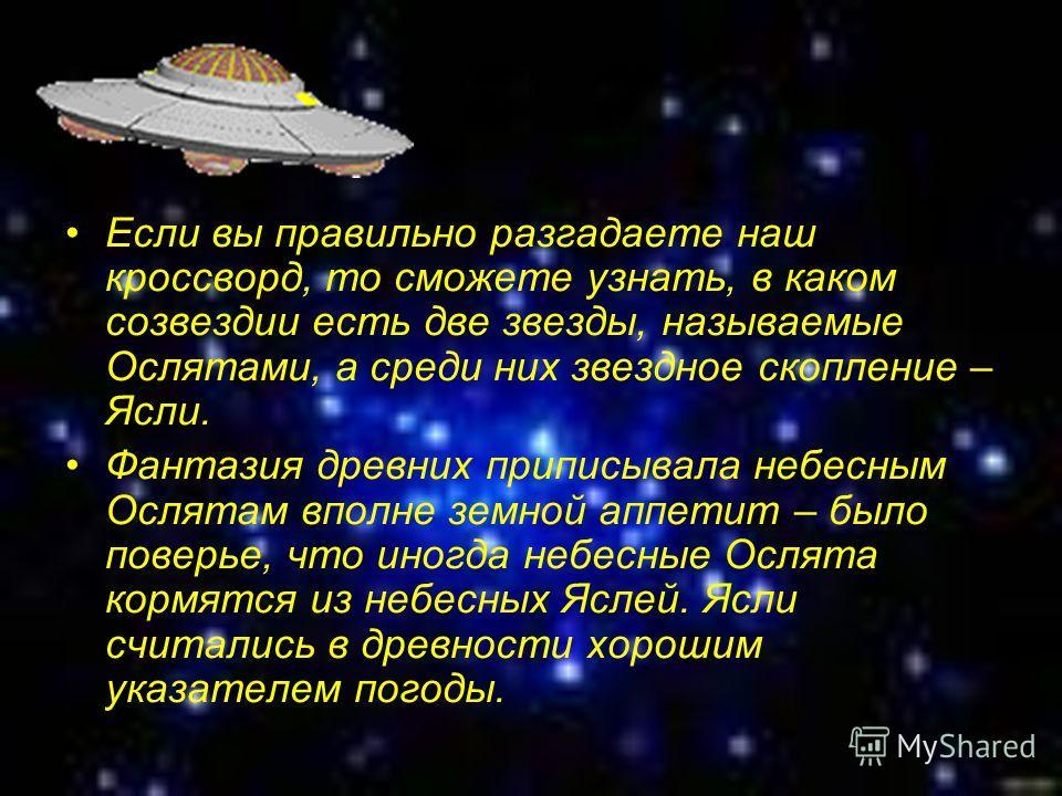 Если вы правильно разгадаете наш кроссворд, то сможете узнать, в каком созвездии есть две звезды, называемые Ослятами, а среди них звездное скопление – Ясли. Фантазия древних приписывала небесным Ослятам вполне земной аппетит – было поверье, что иног