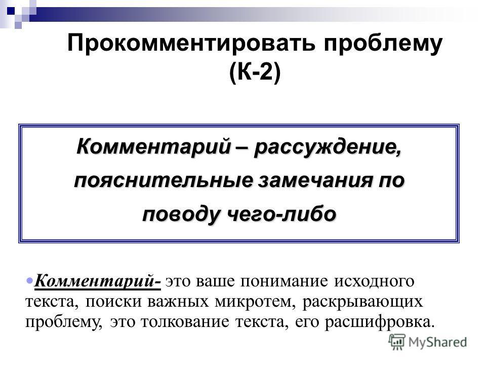 Прокомментировать проблему (К-2) Комментарий – рассуждение, пояснительные замечания по поводу чего-либо Комментарий- это ваше понимание исходного текста, поиски важных микротем, раскрывающих проблему, это толкование текста, его расшифровка.