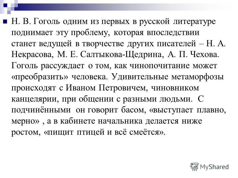 Н. В. Гоголь одним из первых в русской литературе поднимает эту проблему, которая впоследствии станет ведущей в творчестве других писателей – Н. А. Некрасова, М. Е. Салтыкова-Щедрина, А. П. Чехова. Гоголь рассуждает о том, как чинопочитание может «пр