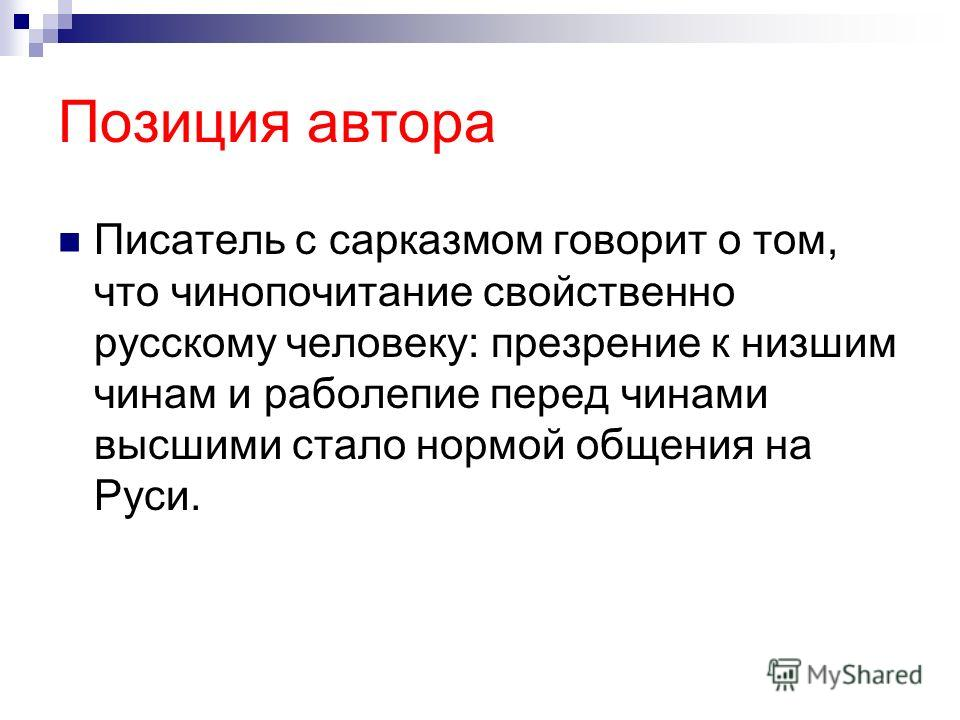Позиция автора Писатель с сарказмом говорит о том, что чинопочитание свойственно русскому человеку: презрение к низшим чинам и раболепие перед чинами высшими стало нормой общения на Руси.