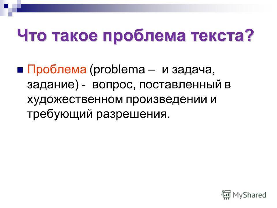 Что такое проблема текста? Проблема (problema – и задача, задание) - вопрос, поставленный в художественном произведении и требующий разрешения.