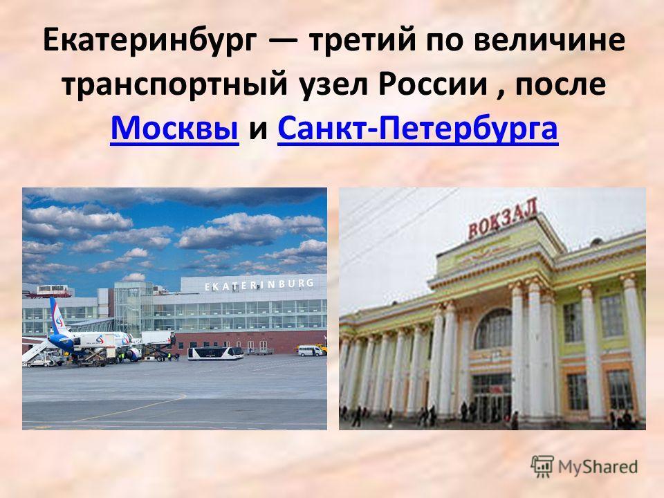 Екатеринбург третий по величине транспортный узел России, после Москвы и Санкт-Петербурга МосквыСанкт-Петербурга