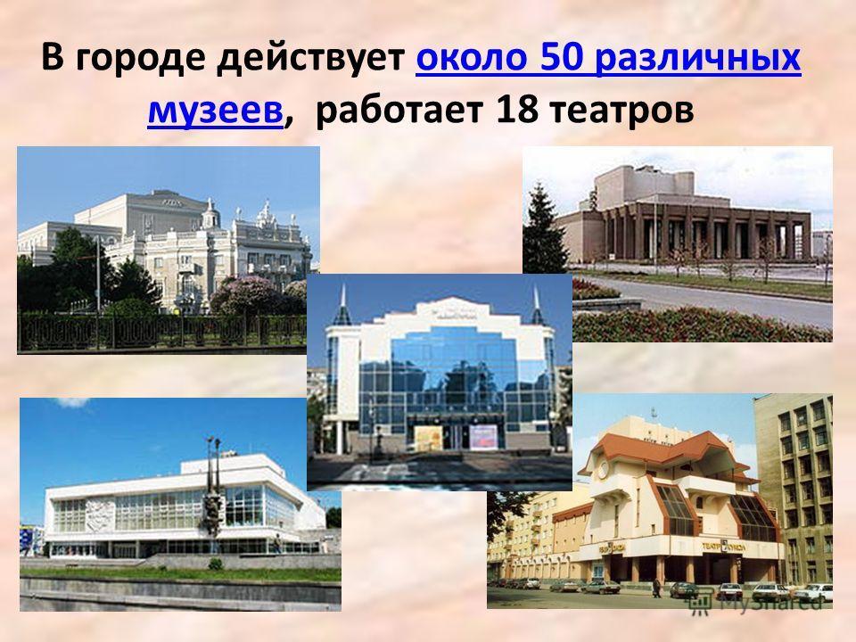 В городе действует около 50 различных музеев, работает 18 театровоколо 50 различных музеев