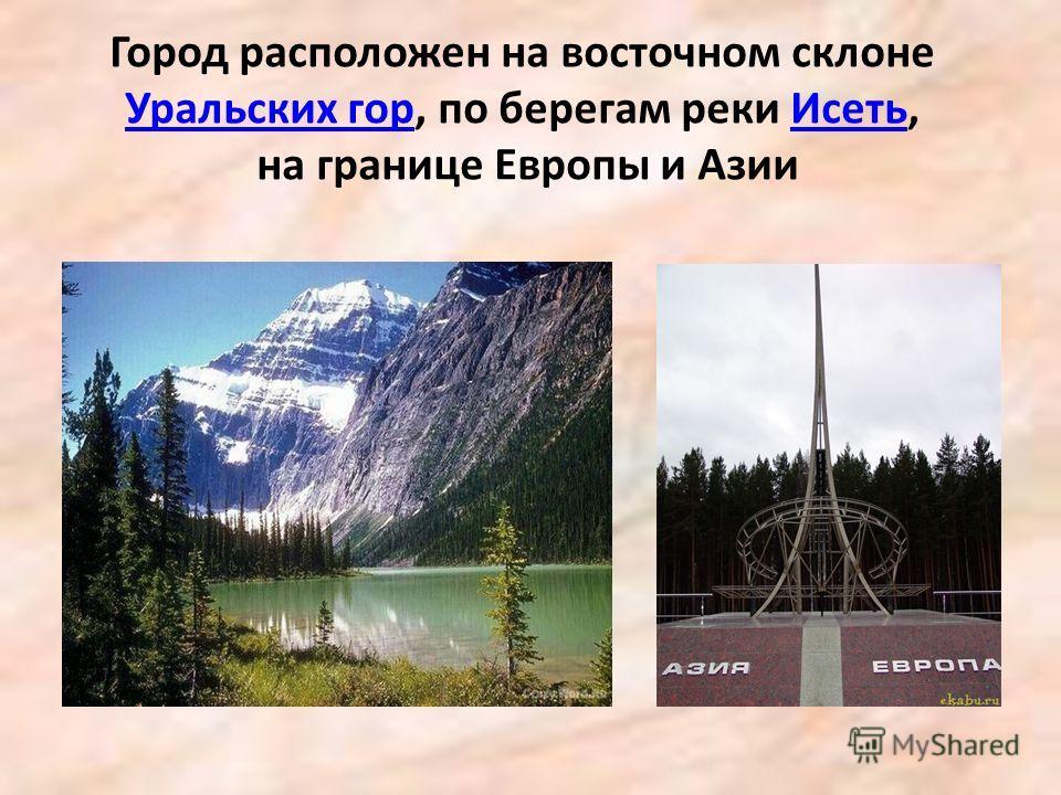 Город расположен на восточном склоне Уральских гор, по берегам реки Исеть, на границе Европы и Азии Уральских горИсеть