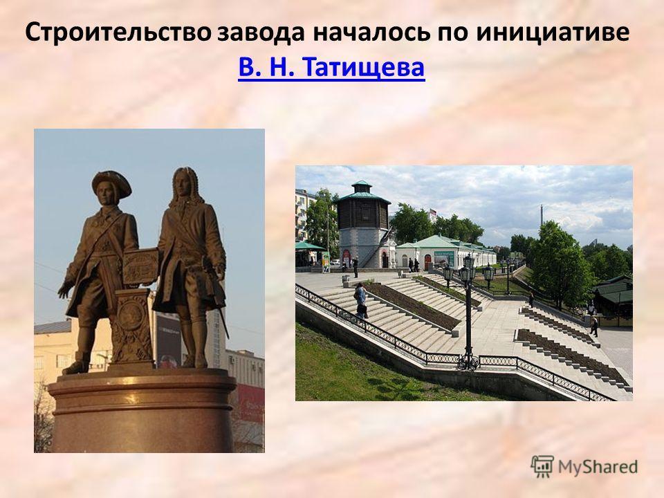 Строительство завода началось по инициативе В. Н. ТатищеваВ. Н. Татищева