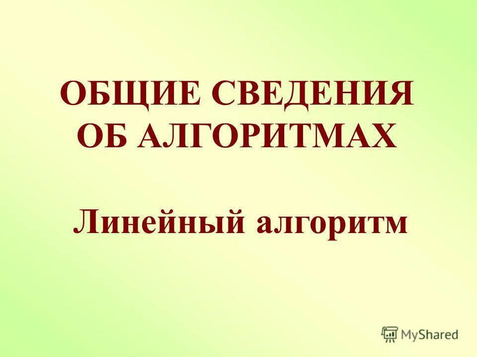 ОБЩИЕ СВЕДЕНИЯ ОБ АЛГОРИТМАХ Линейный алгоритм